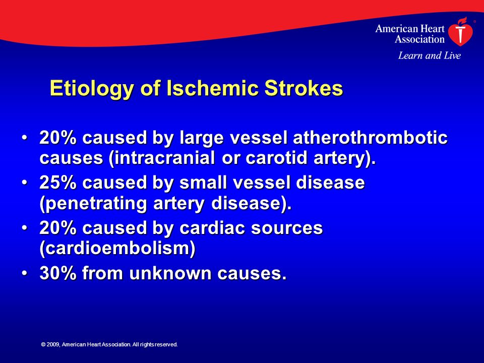 © 2009, American Heart Association. All rights reserved. Etiology of Ischemic Strokes 20% caused by large vessel atherothrombotic causes (intracranial
