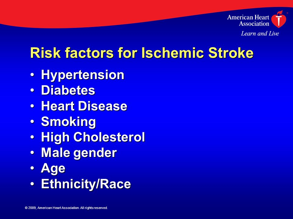 © 2009, American Heart Association. All rights reserved. Risk factors for Ischemic Stroke HypertensionHypertension DiabetesDiabetes Heart DiseaseHeart