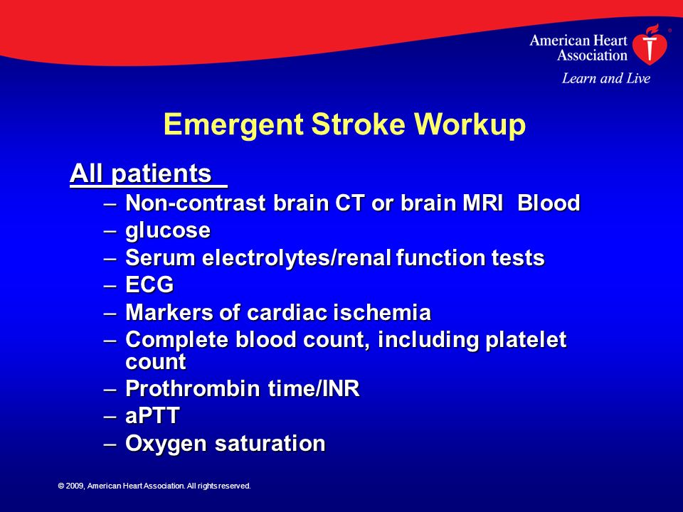 © 2009, American Heart Association. All rights reserved. Emergent Stroke Workup All patients All patients –Non-contrast brain CT or brain MRI Blood –g