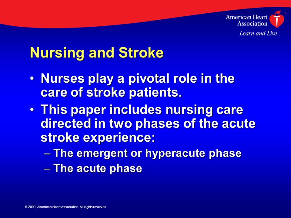 © 2009, American Heart Association. All rights reserved. Nursing and Stroke Nurses play a pivotal role in the care of stroke patients.Nurses play a pi