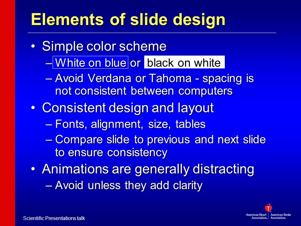 Scientific Presentations talk Simple color schemeSimple color scheme –White on blue or black on white –Avoid Verdana or Tahoma - spacing is not consis