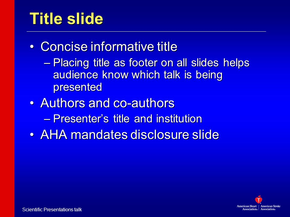 Scientific Presentations talk Title slide Concise informative titleConcise informative title –Placing title as footer on all slides helps audience kno