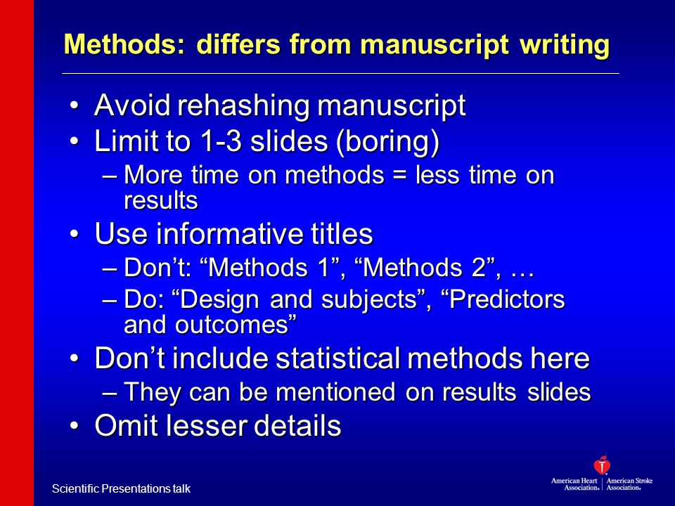 Scientific Presentations talk Methods: differs from manuscript writing Avoid rehashing manuscriptAvoid rehashing manuscript Limit to 1-3 slides (borin