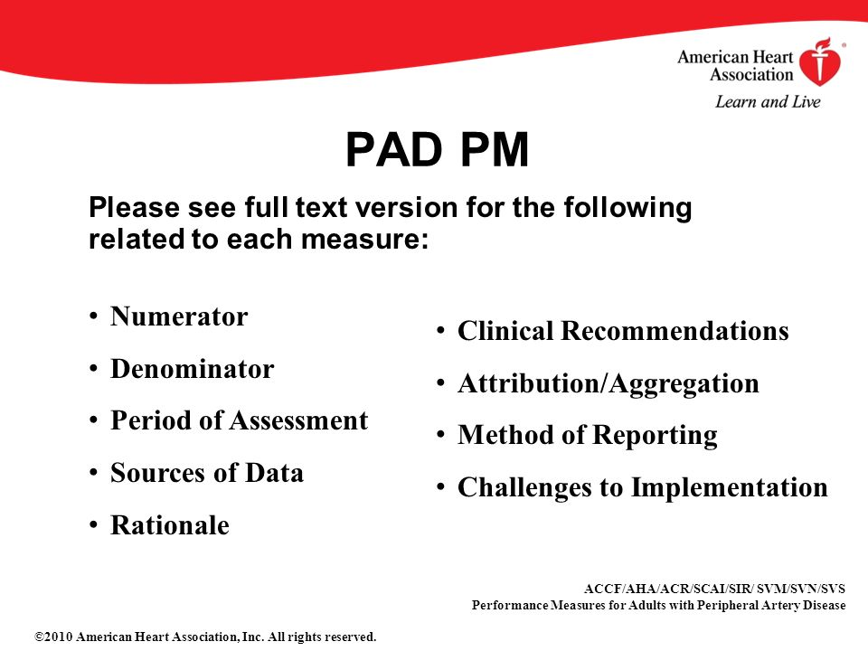 PAD PM Please see full text version for the following related to each measure: Numerator Denominator Period of Assessment Sources of Data Rationale Clinical Recommendations Attribution/Aggregation Method of Reporting Challenges to Implementation ACCF/AHA/ACR/SCAI/SIR/ SVM/SVN/SVS Performance Measures for Adults with Peripheral Artery Disease ©2010 American Heart Association, Inc.