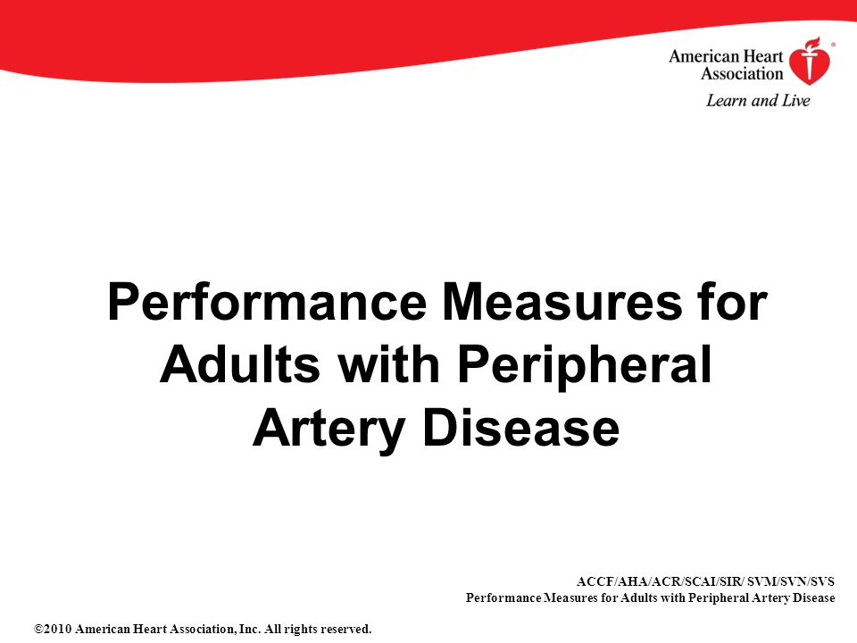 Performance Measures for Adults with Peripheral Artery Disease ACCF/AHA/ACR/SCAI/SIR/ SVM/SVN/SVS Performance Measures for Adults with Peripheral Artery Disease ©2010 American Heart Association, Inc.