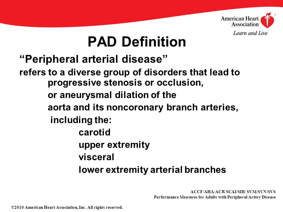 Peripheral arterial disease refers to a diverse group of disorders that lead to progressive stenosis or occlusion, or aneurysmal dilation of the aorta and its noncoronary branch arteries, including the: carotid upper extremity visceral lower extremity arterial branches PAD Definition ACCF/AHA/ACR/SCAI/SIR/ SVM/SVN/SVS Performance Measures for Adults with Peripheral Artery Disease ©2010 American Heart Association, Inc.