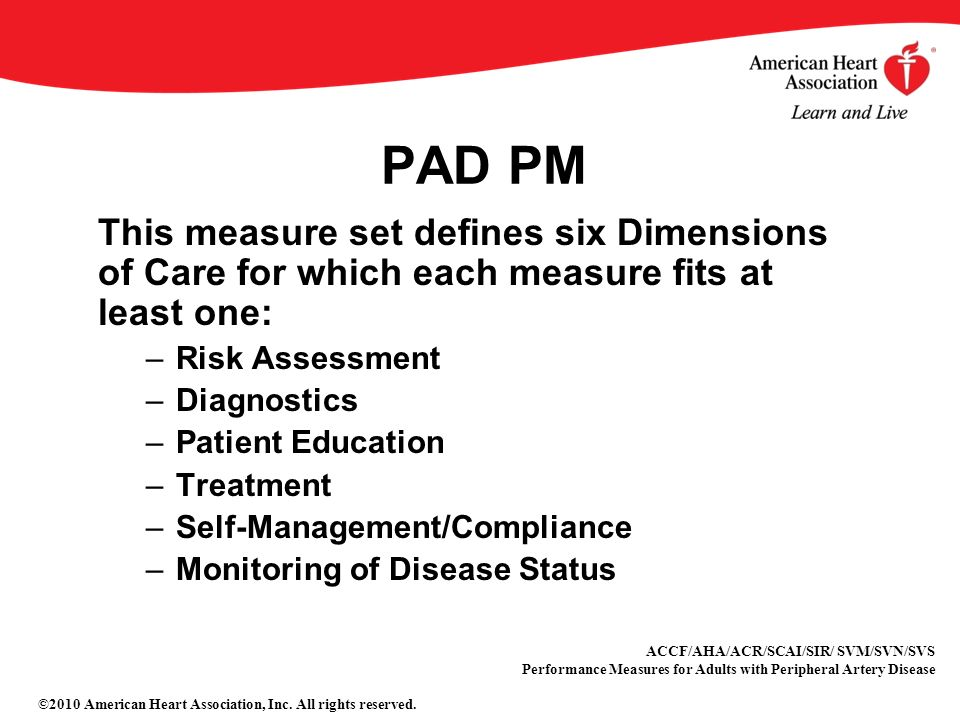 PAD PM This measure set defines six Dimensions of Care for which each measure fits at least one: –Risk Assessment –Diagnostics –Patient Education –Treatment –Self-Management/Compliance –Monitoring of Disease Status ACCF/AHA/ACR/SCAI/SIR/ SVM/SVN/SVS Performance Measures for Adults with Peripheral Artery Disease ©2010 American Heart Association, Inc.