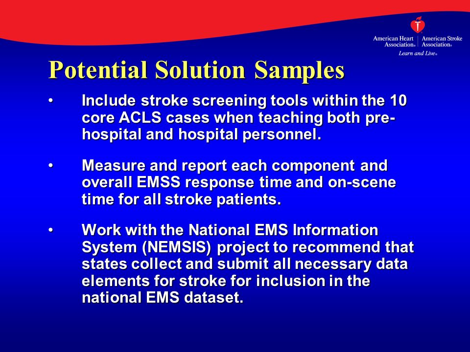 Potential Solution Samples Include stroke screening tools within the 10 core ACLS cases when teaching both pre- hospital and hospital personnel.Includ