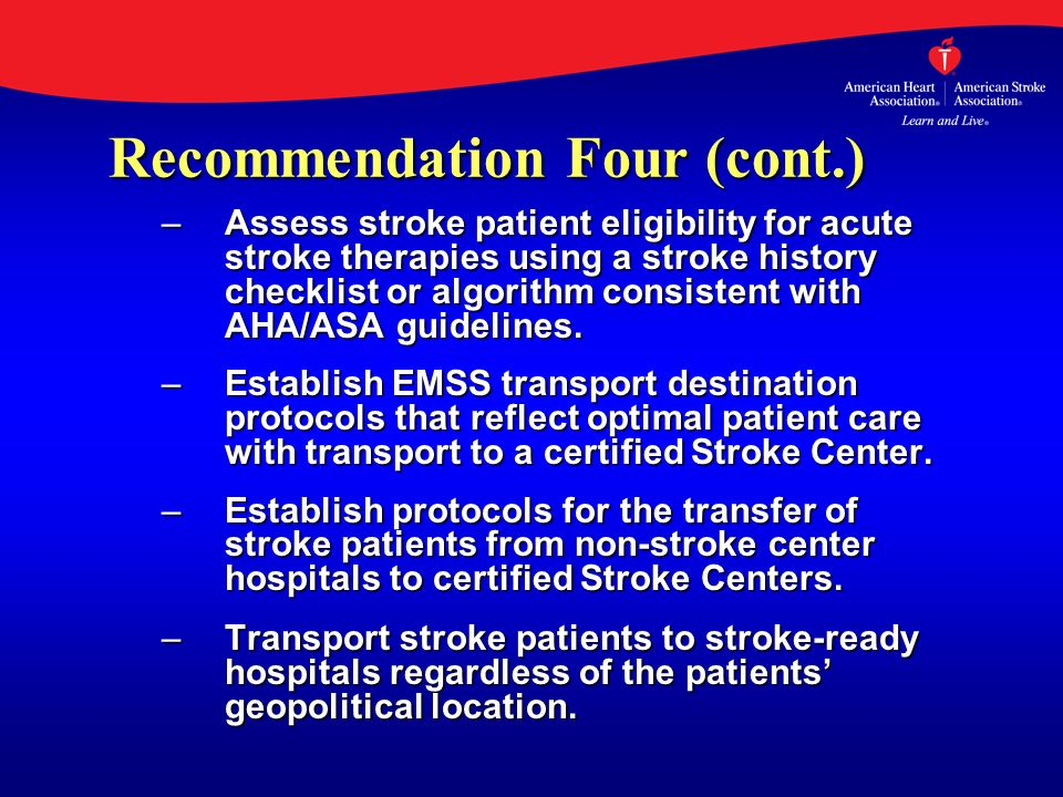 Recommendation Four (cont.) –Assess stroke patient eligibility for acute stroke therapies using a stroke history checklist or algorithm consistent wit