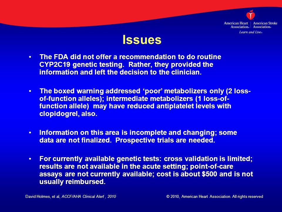 Issues The FDA did not offer a recommendation to do routine CYP2C19 genetic testing. Rather, they provided the information and left the decision to th