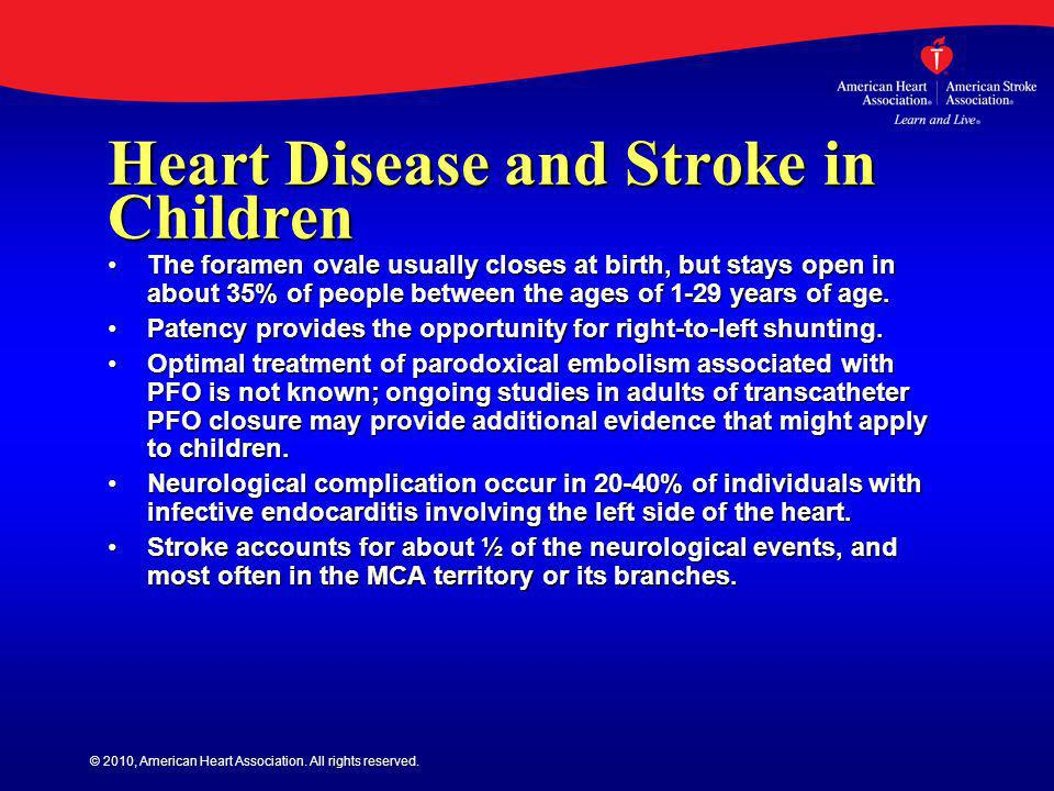 © 2010, American Heart Association. All rights reserved. Heart Disease and Stroke in Children The foramen ovale usually closes at birth, but stays ope