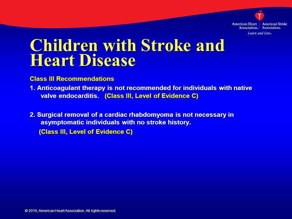 © 2010, American Heart Association. All rights reserved. Children with Stroke and Heart Disease Class III Recommendations 1. Anticoagulant therapy is