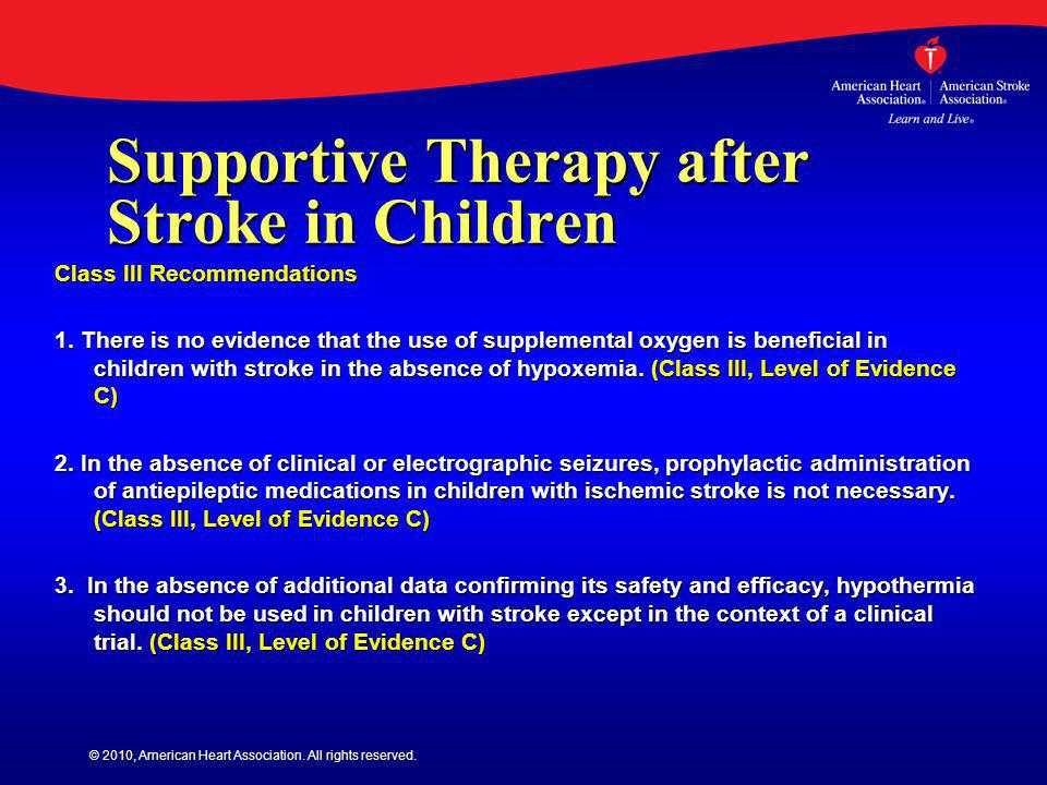 © 2010, American Heart Association. All rights reserved. Supportive Therapy after Stroke in Children Class III Recommendations 1. There is no evidence