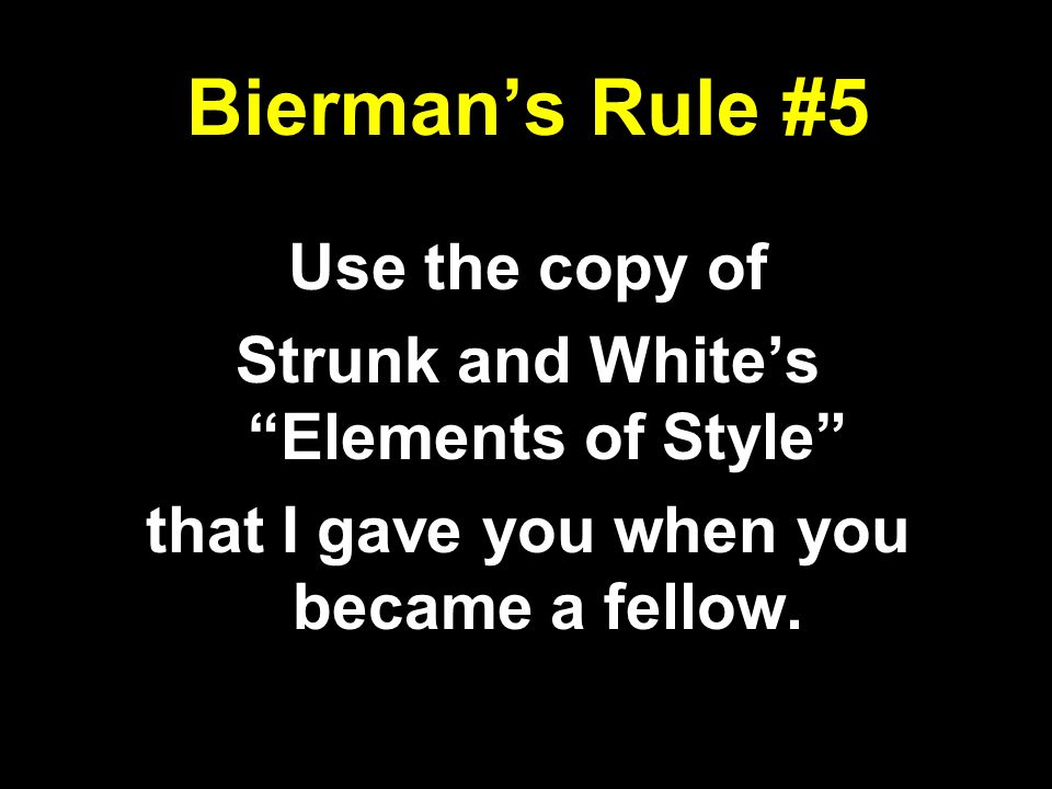 Biermans Rule #5 Use the copy of Strunk and Whites Elements of Style that I gave you when you became a fellow.