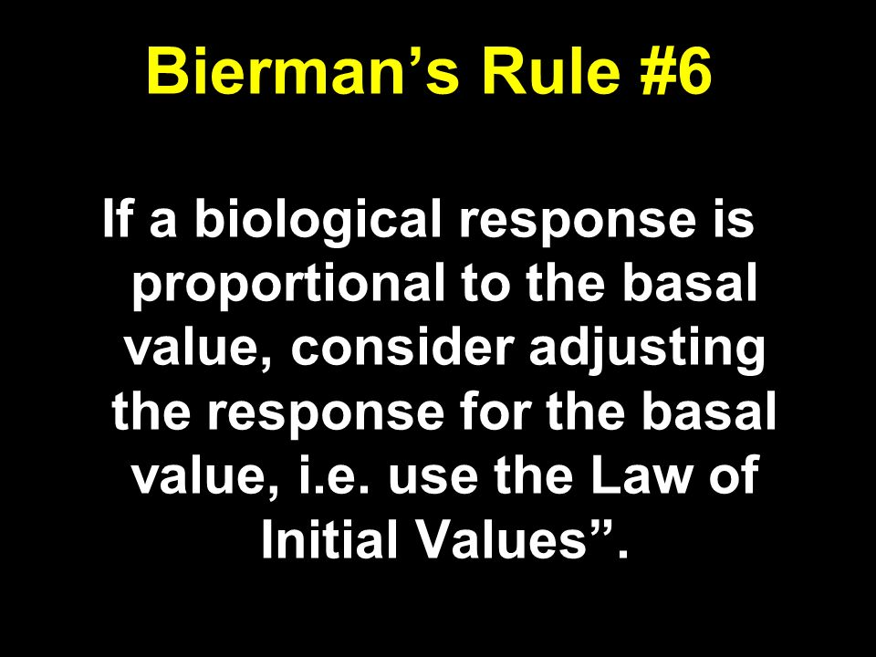 Biermans Rule #6 If a biological response is proportional to the basal value, consider adjusting the response for the basal value, i.e.