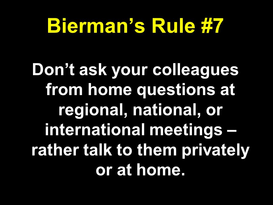 Biermans Rule #7 Dont ask your colleagues from home questions at regional, national, or international meetings – rather talk to them privately or at h