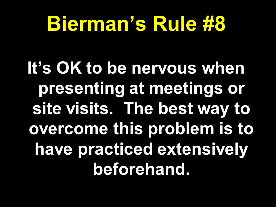 Biermans Rule #8 Its OK to be nervous when presenting at meetings or site visits. The best way to overcome this problem is to have practiced extensive