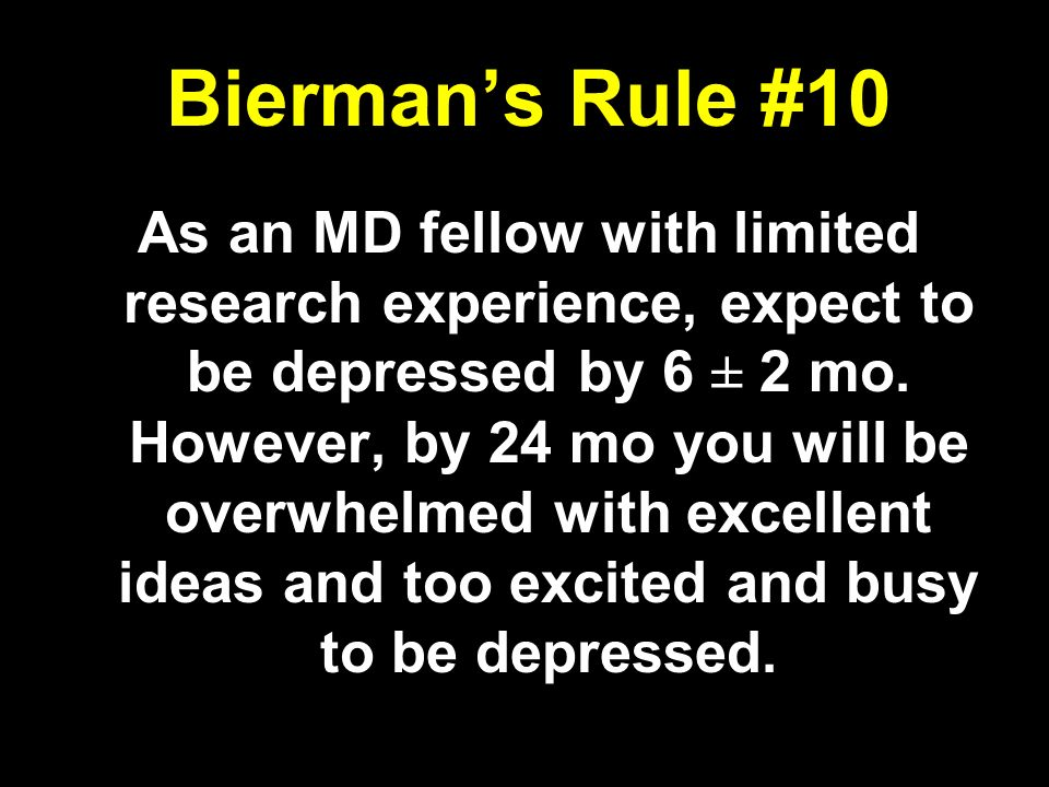 Biermans Rule #10 As an MD fellow with limited research experience, expect to be depressed by 6 ± 2 mo. However, by 24 mo you will be overwhelmed with