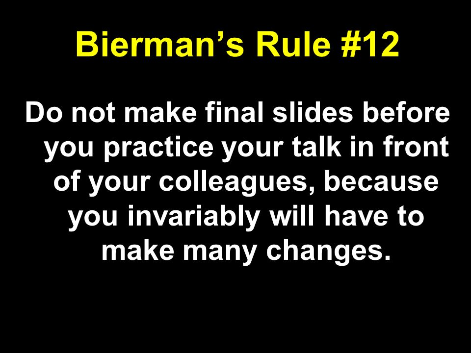 Biermans Rule #12 Do not make final slides before you practice your talk in front of your colleagues, because you invariably will have to make many changes.