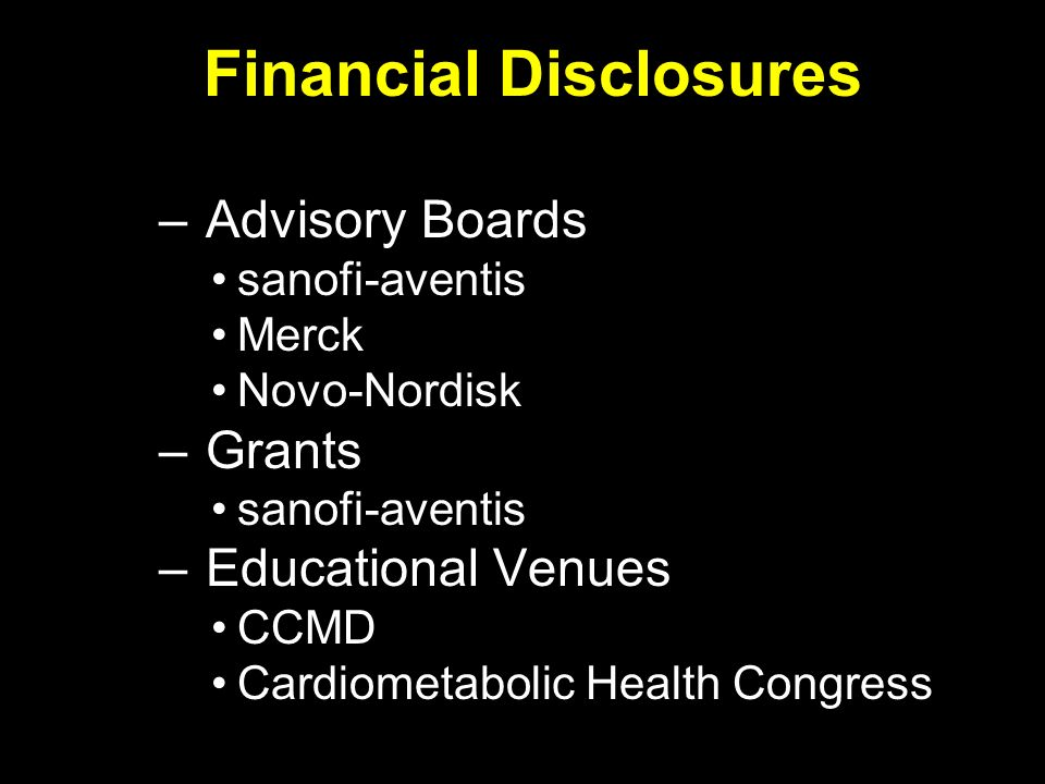 Financial Disclosures – Advisory Boards sanofi-aventis Merck Novo-Nordisk – Grants sanofi-aventis – Educational Venues CCMD Cardiometabolic Health Con