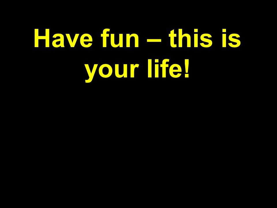 Have fun – this is your life!