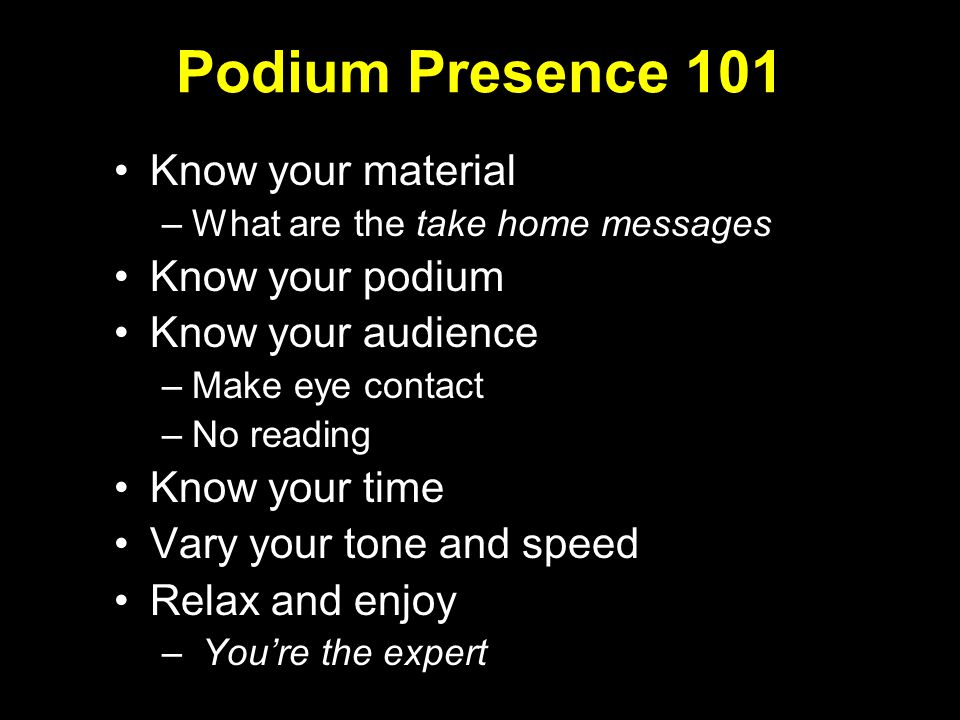Podium Presence 101 Know your material –What are the take home messages Know your podium Know your audience –Make eye contact –No reading Know your time Vary your tone and speed Relax and enjoy – Youre the expert