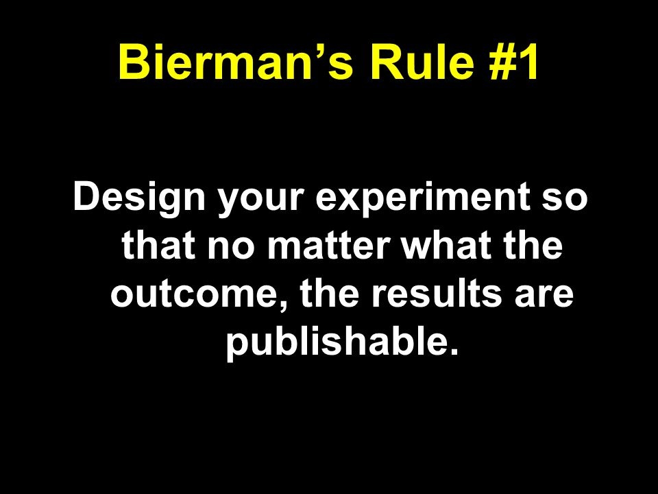Biermans Rule #1 Design your experiment so that no matter what the outcome, the results are publishable.