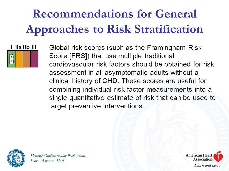 Global risk scores (such as the Framingham Risk Score [FRS]) that use multiple traditional cardiovascular risk factors should be obtained for risk ass