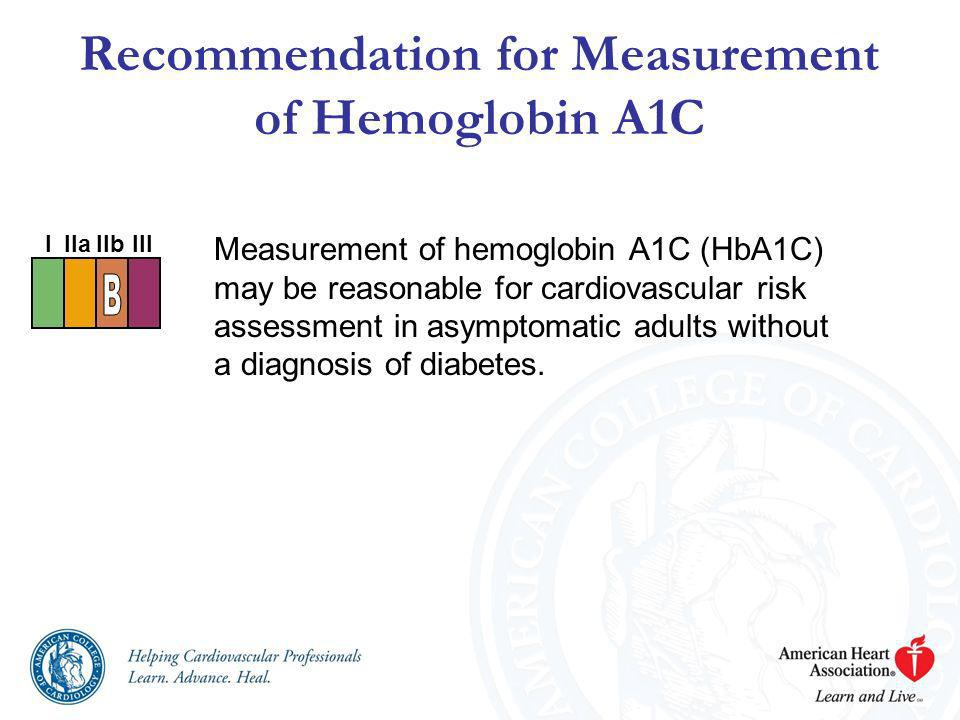 Measurement of hemoglobin A1C (HbA1C) may be reasonable for cardiovascular risk assessment in asymptomatic adults without a diagnosis of diabetes. Rec