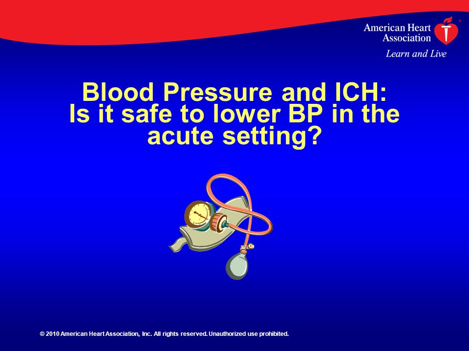Blood Pressure and ICH: Is it safe to lower BP in the acute setting? © 2010 American Heart Association, Inc. All rights reserved. Unauthorized use pro