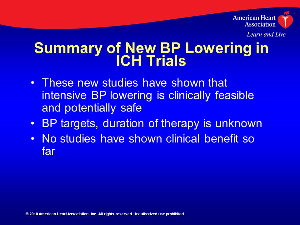Summary of New BP Lowering in ICH Trials These new studies have shown that intensive BP lowering is clinically feasible and potentially safe BP target