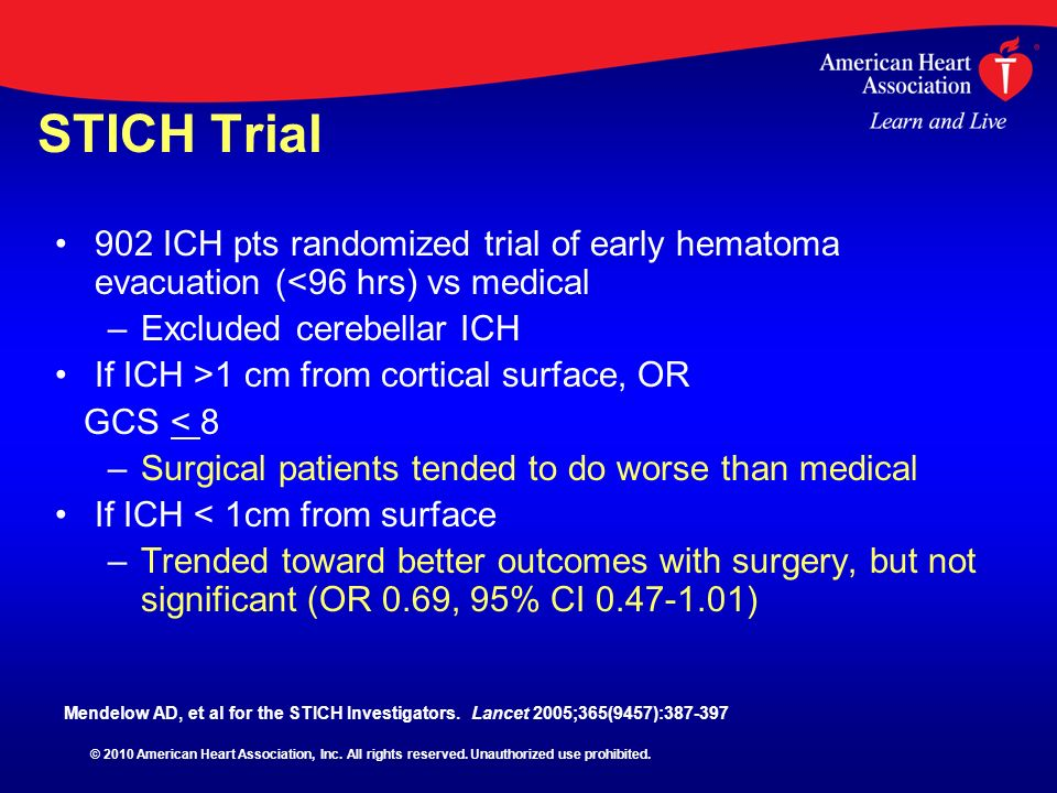 STICH Trial 902 ICH pts randomized trial of early hematoma evacuation (<96 hrs) vs medical – –Excluded cerebellar ICH If ICH >1 cm from cortical surfa