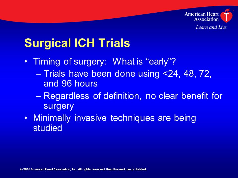 Surgical ICH Trials Timing of surgery: What is early? – –Trials have been done using <24, 48, 72, and 96 hours – –Regardless of definition, no clear b