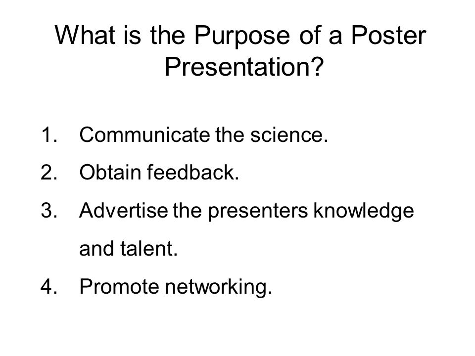 What is the Purpose of a Poster Presentation? 1.Communicate the science. 2.Obtain feedback. 3.Advertise the presenters knowledge and talent. 4.Promote