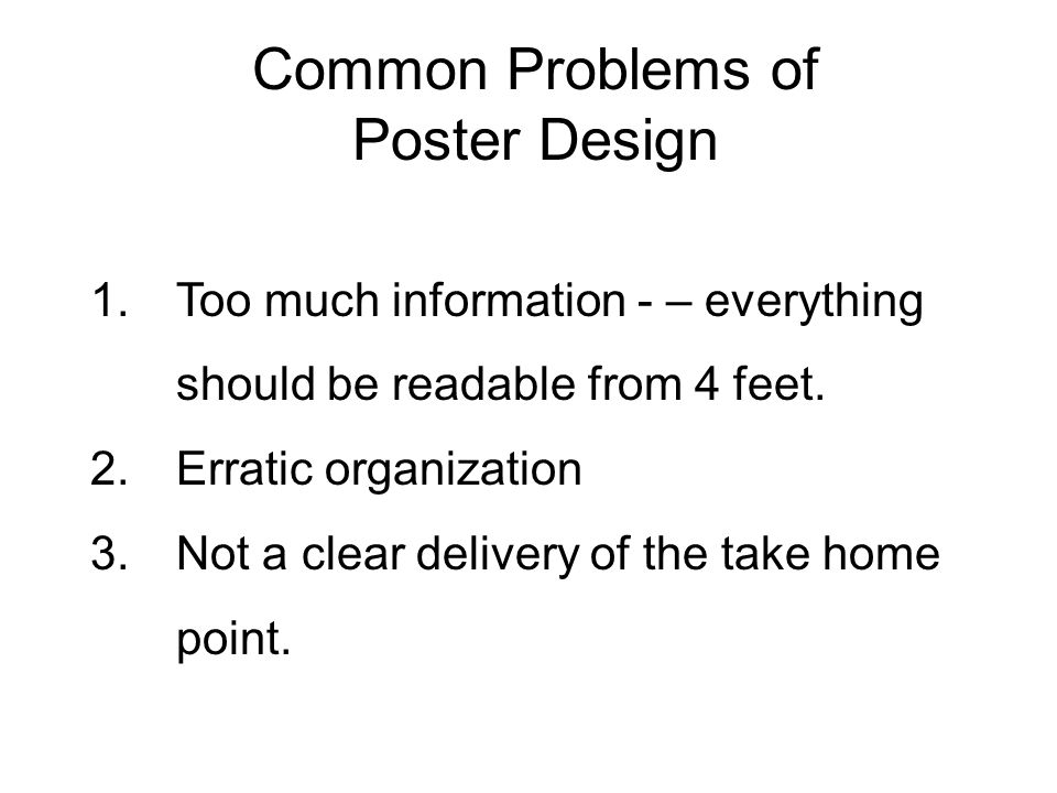 Common Problems of Poster Design 1.Too much information - – everything should be readable from 4 feet. 2.Erratic organization 3.Not a clear delivery o