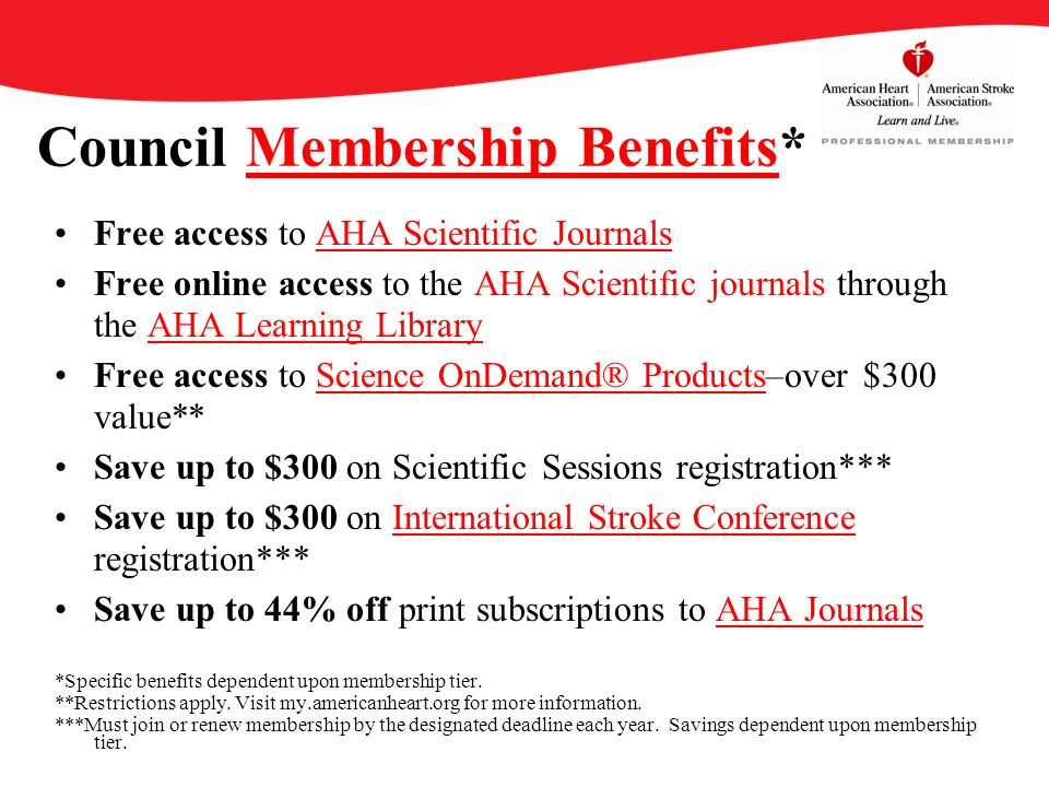 Council Membership Benefits*Membership Benefits Free access to AHA Scientific JournalsAHA Scientific Journals Free online access to the AHA Scientific journals through the AHA Learning LibraryAHA Learning Library Free access to Science OnDemand® Products–over $300 value**Science OnDemand® Products Save up to $300 on Scientific Sessions registration*** Save up to $300 on International Stroke Conference registration*** Save up to 44% off print subscriptions to AHA JournalsAHA Journals *Specific benefits dependent upon membership tier.