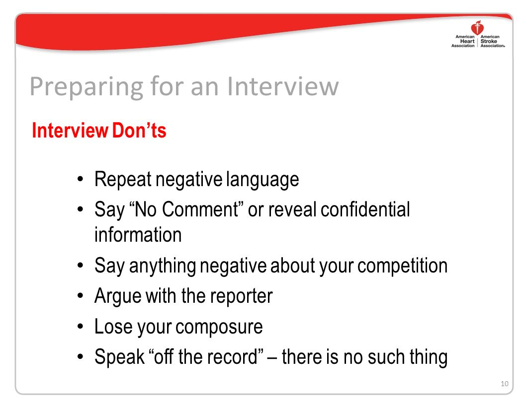 Preparing for an Interview Use stories to make your points Everything you say is on the record Clarify questions you dont understand Use positive language If you dont know the answer, say so Build bridges 9 Interview Dos