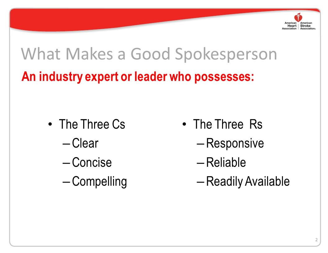 What Makes a Good Spokesperson The Three Cs – Clear – Concise – Compelling 2 An industry expert or leader who possesses: The Three Rs – Responsive – Reliable – Readily Available