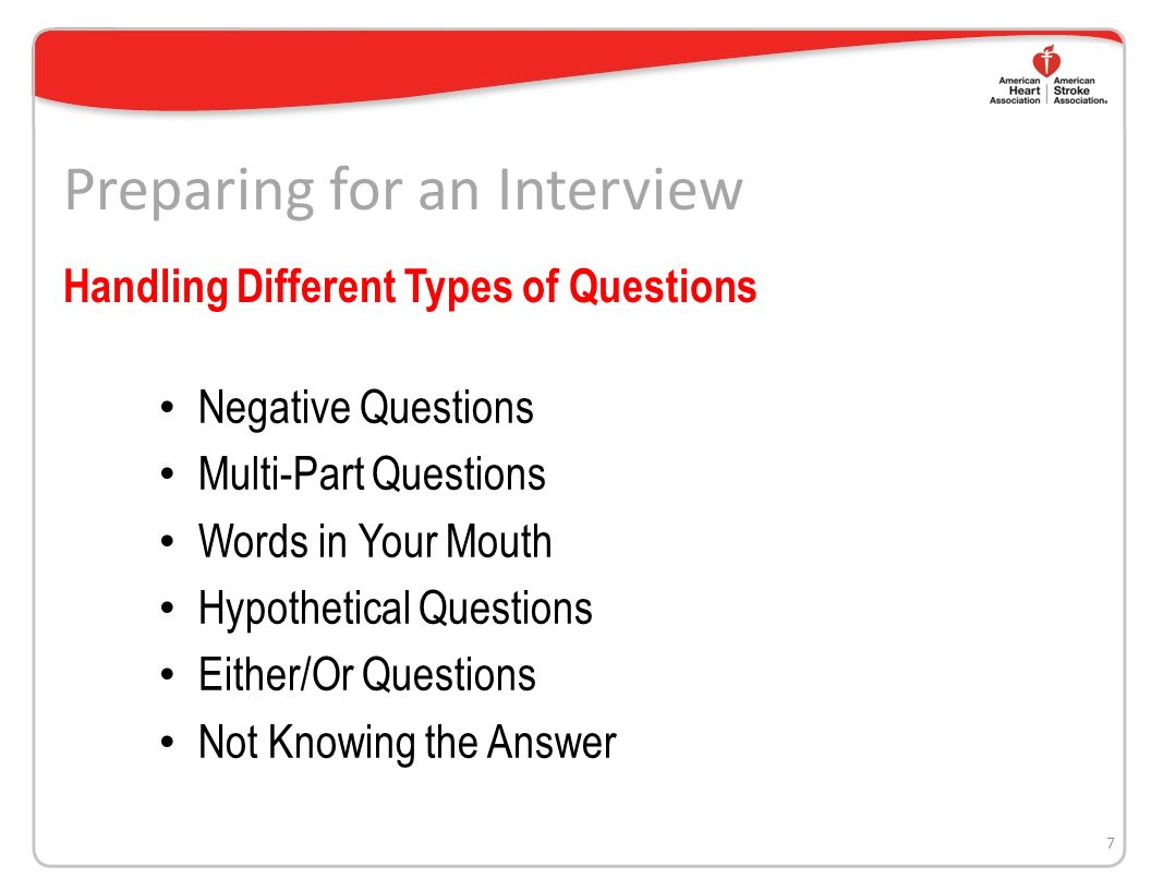 Preparing for an Interview Negative Questions Multi-Part Questions Words in Your Mouth Hypothetical Questions Either/Or Questions Not Knowing the Answer 7 Handling Different Types of Questions