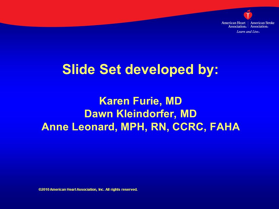 Slide Set developed by: Karen Furie, MD Dawn Kleindorfer, MD Anne Leonard, MPH, RN, CCRC, FAHA ©2010 American Heart Association, Inc. All rights reser