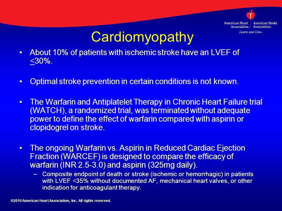 Cardiomyopathy About 10% of patients with ischemic stroke have an LVEF of <30%. Optimal stroke prevention in certain conditions is not known. The Warf