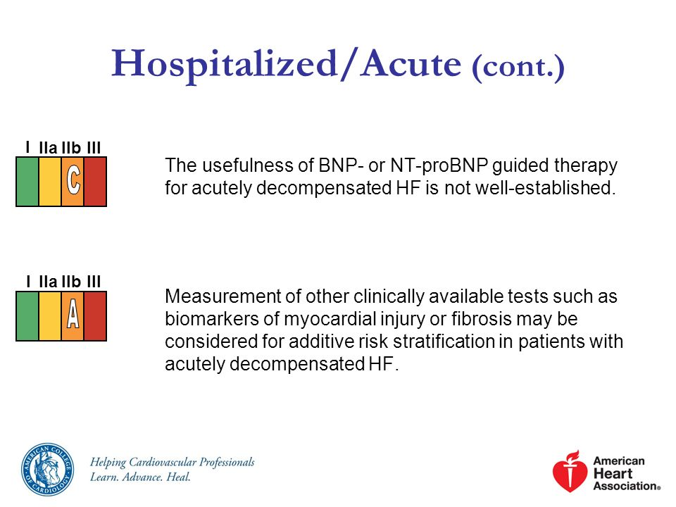 Hospitalized/Acute (cont.) The usefulness of BNP- or NT-proBNP guided therapy for acutely decompensated HF is not well-established. Measurement of oth