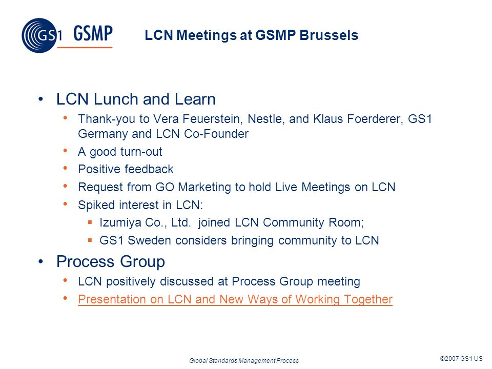 Global Standards Management Process ©2007 GS1 US LCN Meetings at GSMP Brussels LCN Lunch and Learn Thank-you to Vera Feuerstein, Nestle, and Klaus Foerderer, GS1 Germany and LCN Co-Founder A good turn-out Positive feedback Request from GO Marketing to hold Live Meetings on LCN Spiked interest in LCN: Izumiya Co., Ltd.