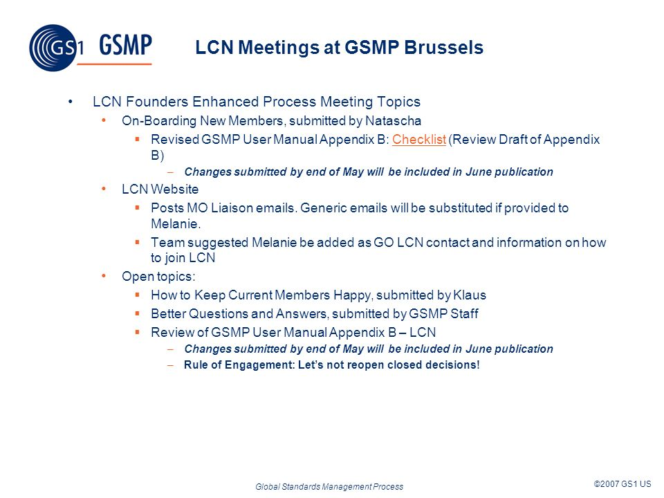 Global Standards Management Process ©2007 GS1 US LCN Meetings at GSMP Brussels LCN Founders Enhanced Process Meeting Topics On-Boarding New Members, submitted by Natascha Revised GSMP User Manual Appendix B: Checklist (Review Draft of Appendix B)Checklist –Changes submitted by end of May will be included in June publication LCN Website Posts MO Liaison  s.