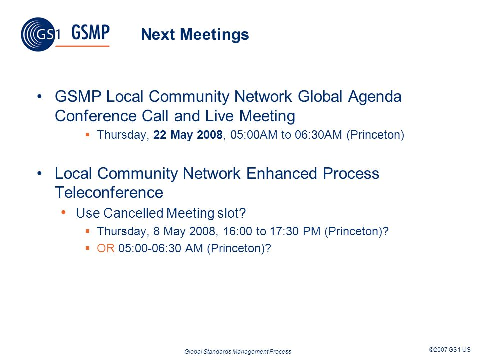 Global Standards Management Process ©2007 GS1 US Next Meetings GSMP Local Community Network Global Agenda Conference Call and Live Meeting Thursday, 22 May 2008, 05:00AM to 06:30AM (Princeton) Local Community Network Enhanced Process Teleconference Use Cancelled Meeting slot.