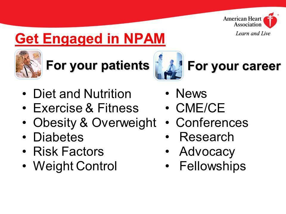 Get Engaged in NPAM Diet and Nutrition Exercise & Fitness Obesity & Overweight Diabetes Risk Factors Weight Control News CME/CE Conferences Research Advocacy Fellowships For your patients For your patients For your career For your career