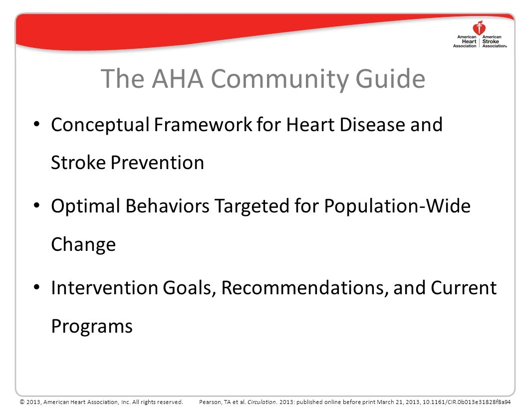 0 AHA Guide for Improving Cardiovascular Health at the Community Level, 2013 Update: A Statement for Public Health Practitioners, Healthcare Providers, and Health Policy Makers Pearson TA, Palaniappan LP, Artinian NT, Carnethon MR, Criqui MH, Daniels SR, Fonarow GC, Fortmann SP, Franklin BA, Galloway JM, Goff DC Jr, Heath GW, Holland Frank AT, Kris-Etherton PM, Labarthe DR, Murabito JM, Sacco RL, Sasson C, Turner MB; on behalf of the American Heart Association Council on Epidemiology and Prevention.