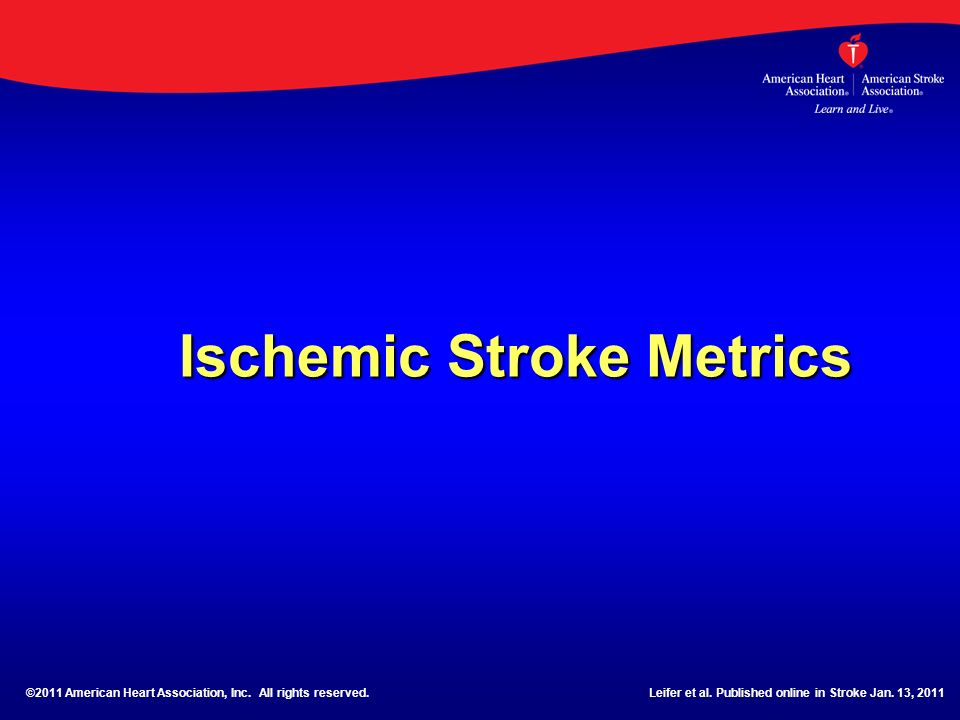 Ischemic Stroke Metrics ©2011 American Heart Association, Inc. All rights reserved.Leifer et al. Published online in Stroke Jan. 13, 2011