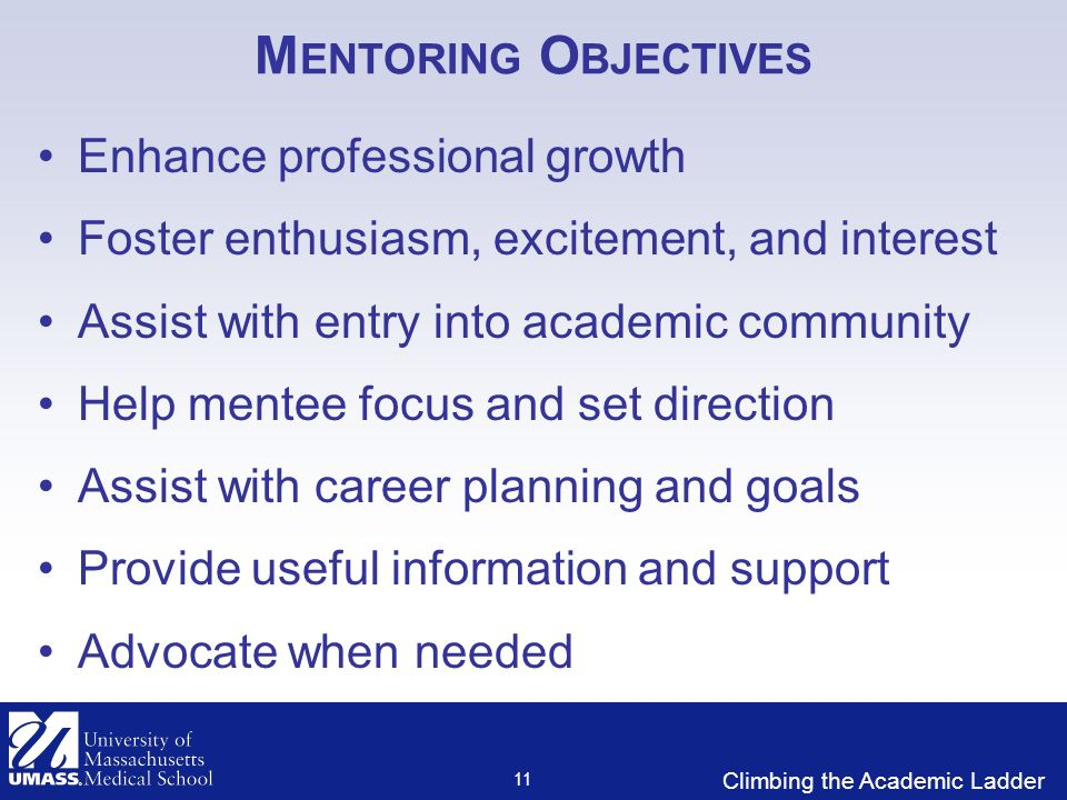 Climbing the Academic Ladder M ENTORING O BJECTIVES Enhance professional growth Foster enthusiasm, excitement, and interest Assist with entry into academic community Help mentee focus and set direction Assist with career planning and goals Provide useful information and support Advocate when needed 11