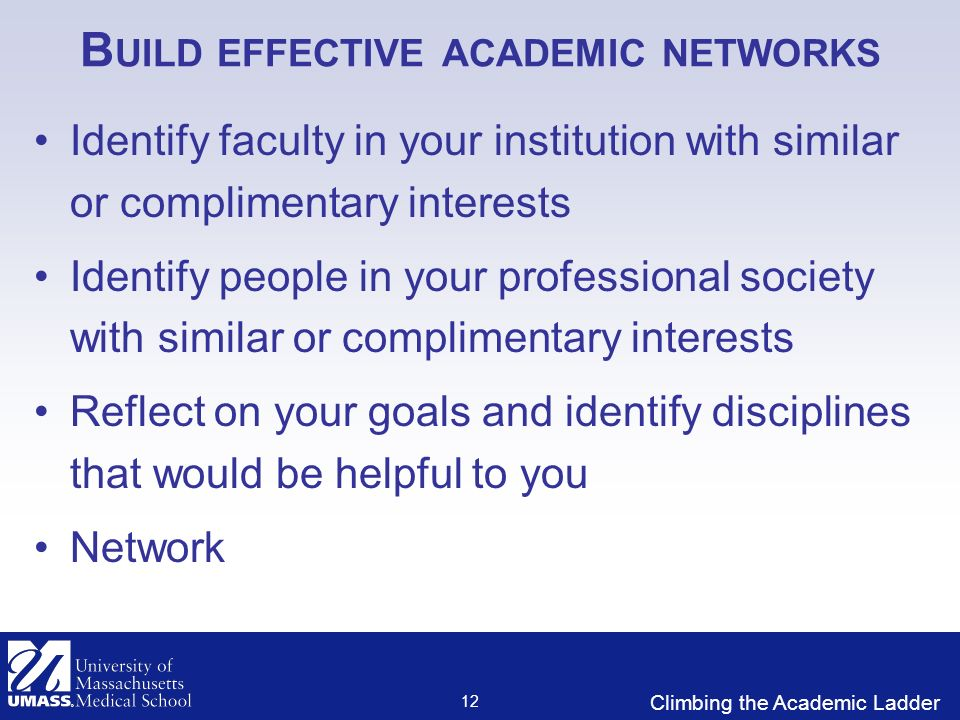 Climbing the Academic Ladder B UILD EFFECTIVE ACADEMIC NETWORKS Identify faculty in your institution with similar or complimentary interests Identify people in your professional society with similar or complimentary interests Reflect on your goals and identify disciplines that would be helpful to you Network 12